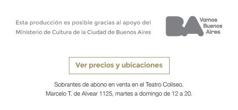 Esta produccion es posible gracias al apoyo del Ministerio de Cultura de la Ciudad de Buenos Aires BA Vamos Buenos Aires / Ver precios y ubicaciones. Sobrantes de abono en venta en el Teatro Coliseo.